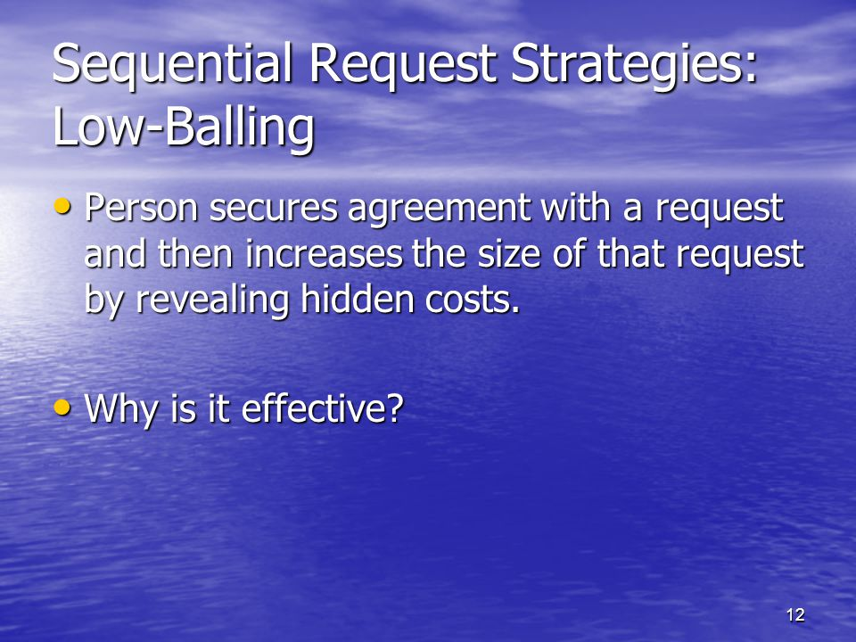 12 Sequential Request Strategies: Low-Balling Person secures agreement with a request and then increases the size of that request by revealing hidden costs.