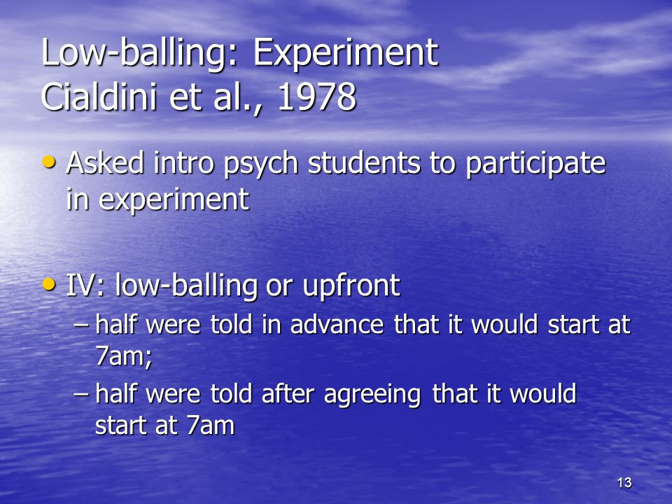 13 Low-balling: Experiment Cialdini et al., 1978 Asked intro psych students to participate in experiment Asked intro psych students to participate in experiment IV: low-balling or upfront IV: low-balling or upfront –half were told in advance that it would start at 7am; –half were told after agreeing that it would start at 7am