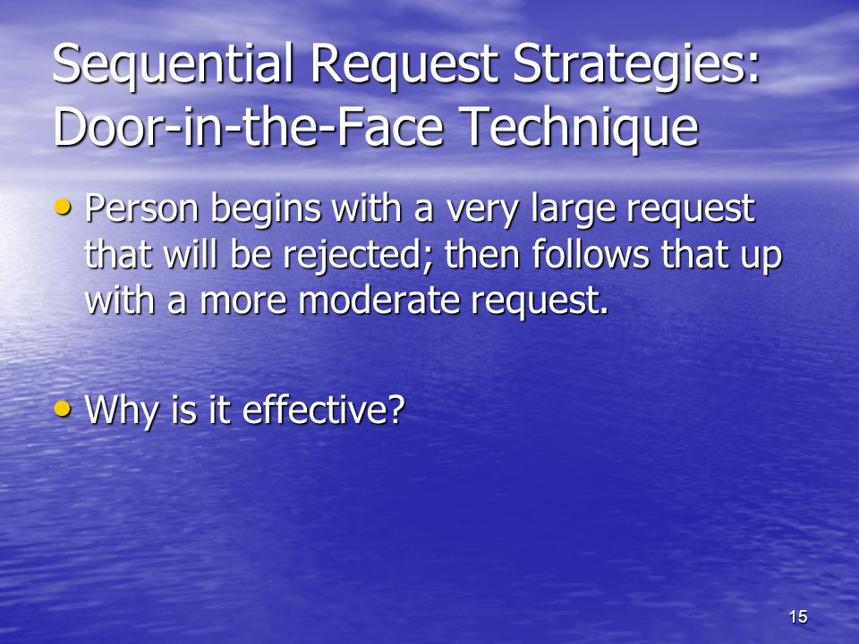 15 Sequential Request Strategies: Door-in-the-Face Technique Person begins with a very large request that will be rejected; then follows that up with a more moderate request.