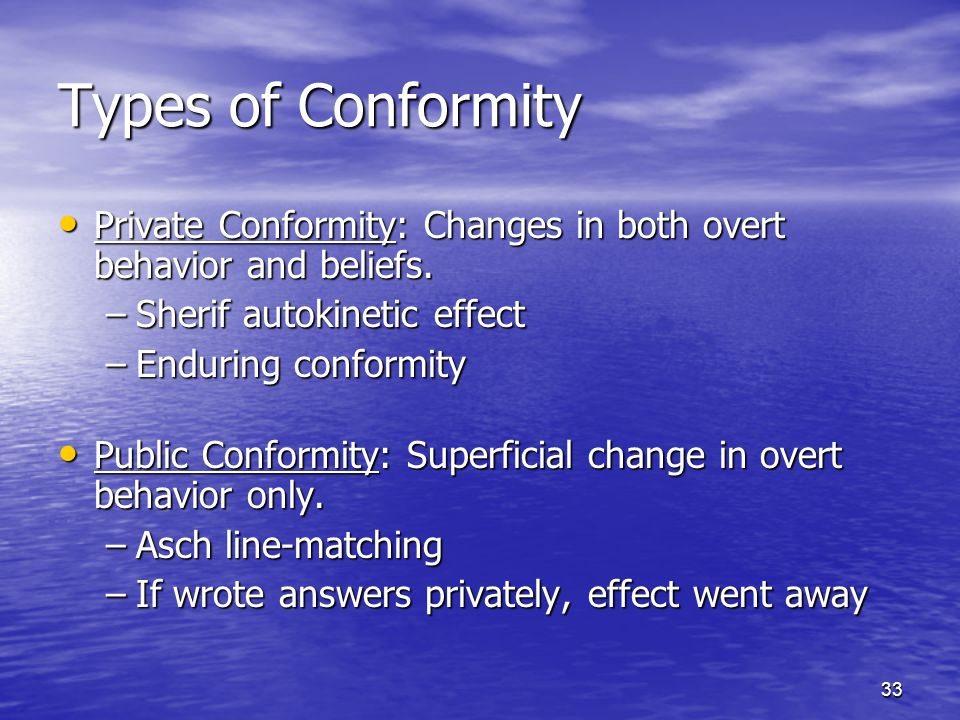 33 Types of Conformity Private Conformity: Changes in both overt behavior and beliefs.