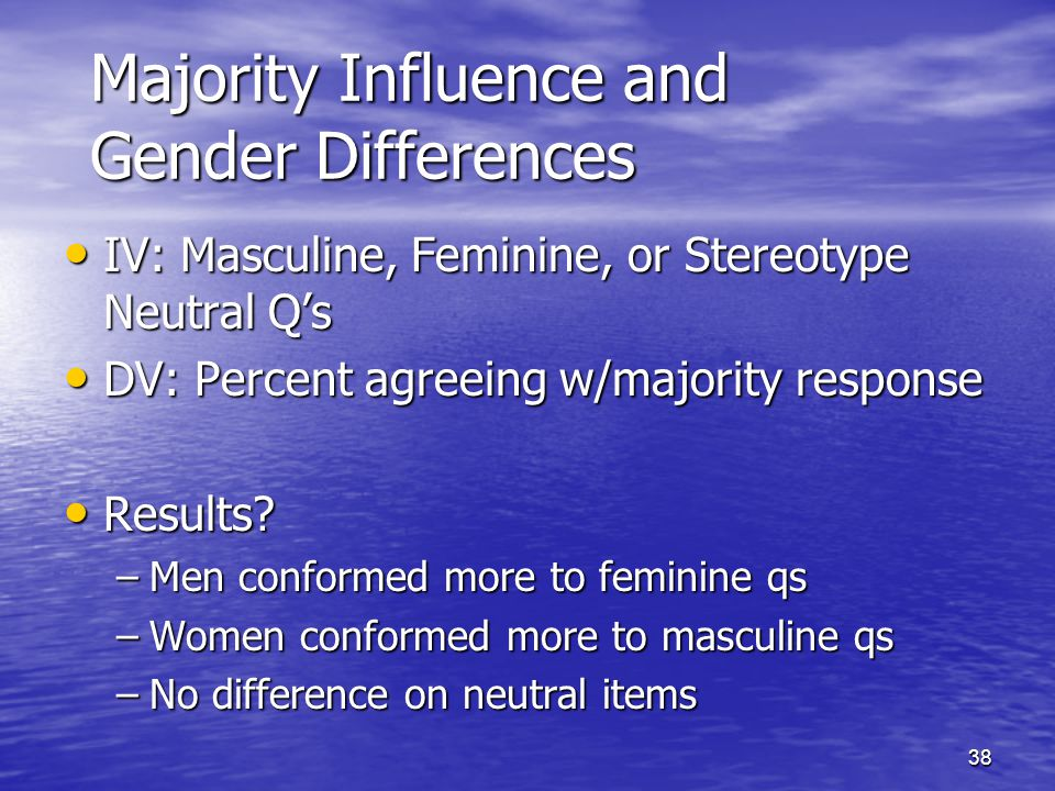 38 Majority Influence and Gender Differences IV: Masculine, Feminine, or Stereotype Neutral Q's IV: Masculine, Feminine, or Stereotype Neutral Q's DV: Percent agreeing w/majority response DV: Percent agreeing w/majority response Results.