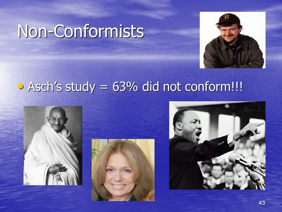 43 Non-Conformists Asch's study = 63% did not conform!!! Asch's study = 63% did not conform!!!