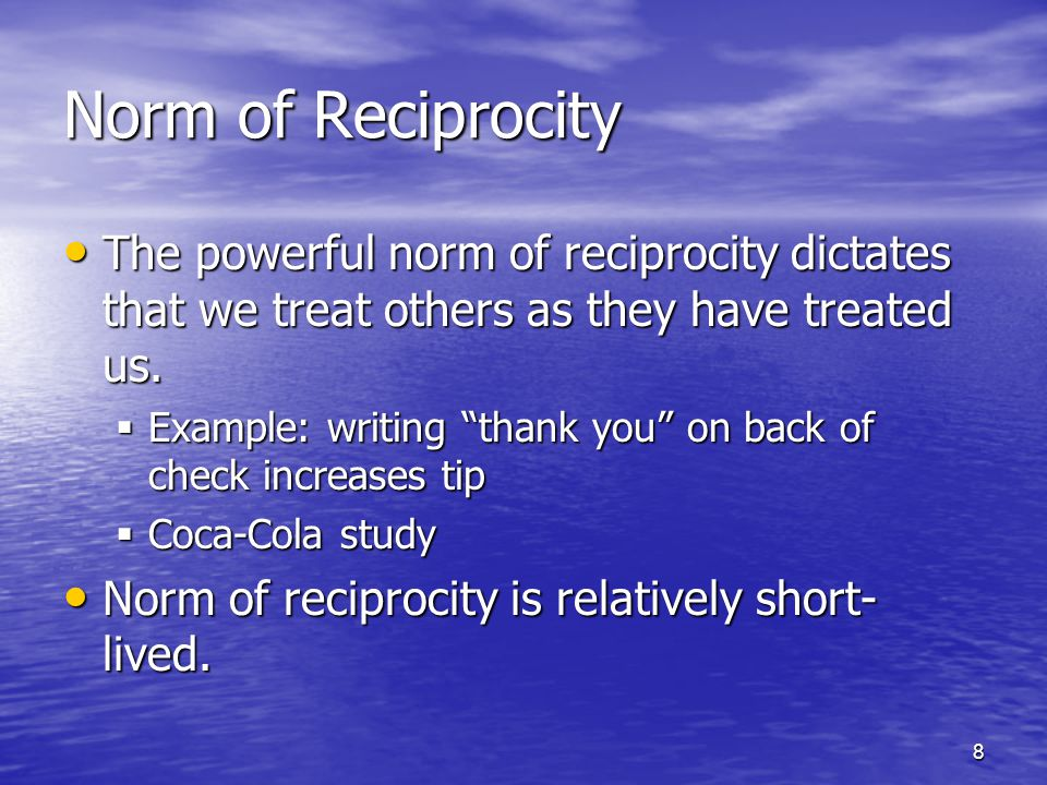 8 Norm of Reciprocity The powerful norm of reciprocity dictates that we treat others as they have treated us.