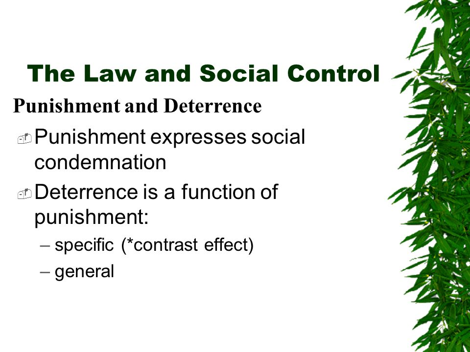 The Law and Social Control  Punishment expresses social condemnation  Deterrence is a function of punishment: –specific (*contrast effect) –general Punishment and Deterrence