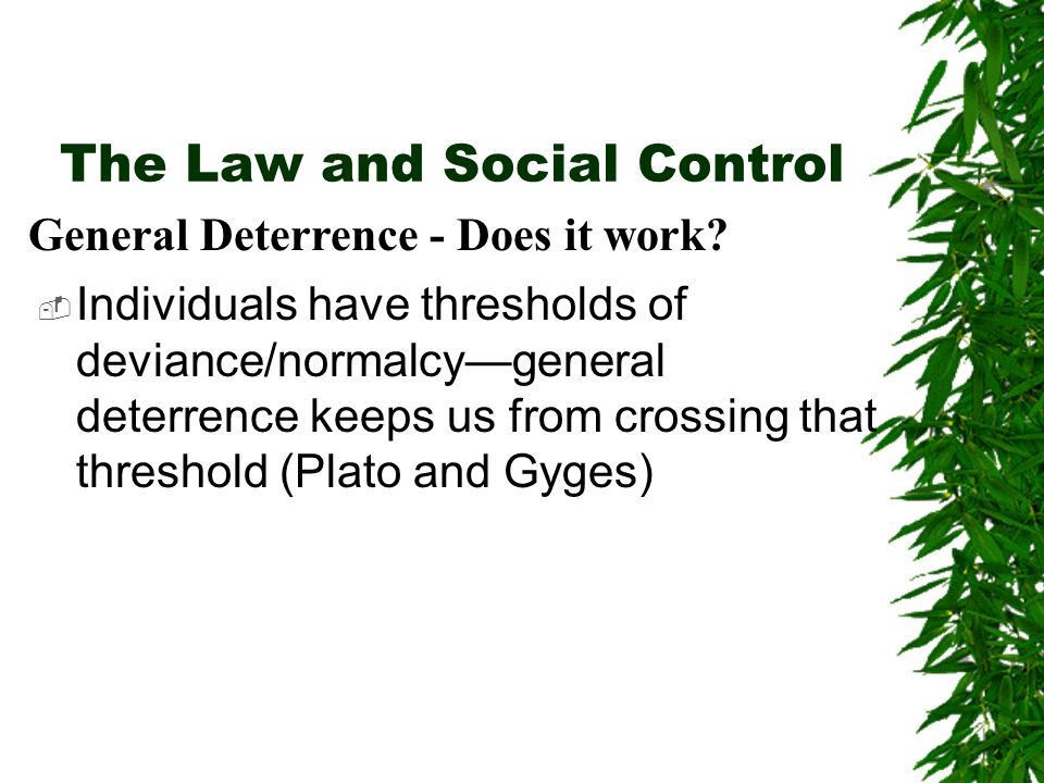 The Law and Social Control  Individuals have thresholds of deviance/normalcy—general deterrence keeps us from crossing that threshold (Plato and Gyges) General Deterrence - Does it work