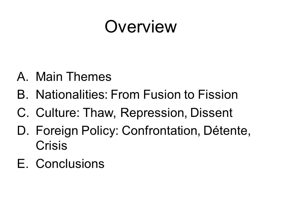 Overview A.Main Themes B.Nationalities: From Fusion to Fission C.Culture: Thaw, Repression, Dissent D.Foreign Policy: Confrontation, Détente, Crisis E.Conclusions
