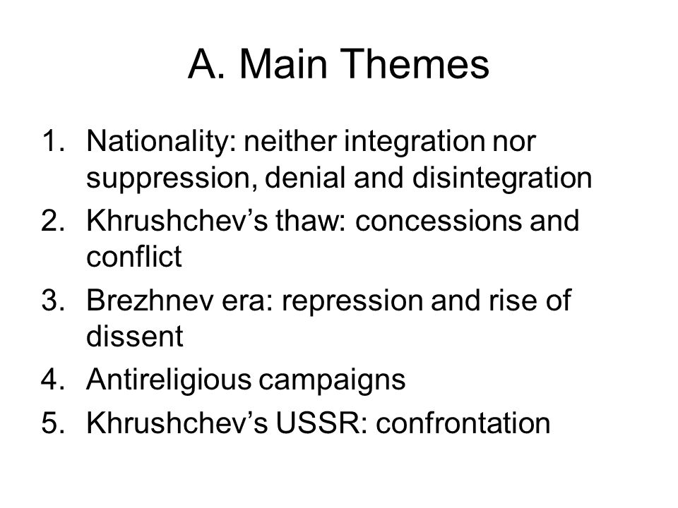 A. Main Themes 1.Nationality: neither integration nor suppression, denial and disintegration 2.Khrushchev's thaw: concessions and conflict 3.Brezhnev