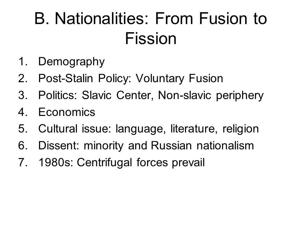B. Nationalities: From Fusion to Fission 1.Demography 2.Post-Stalin Policy: Voluntary Fusion 3.Politics: Slavic Center, Non-slavic periphery 4.Economi