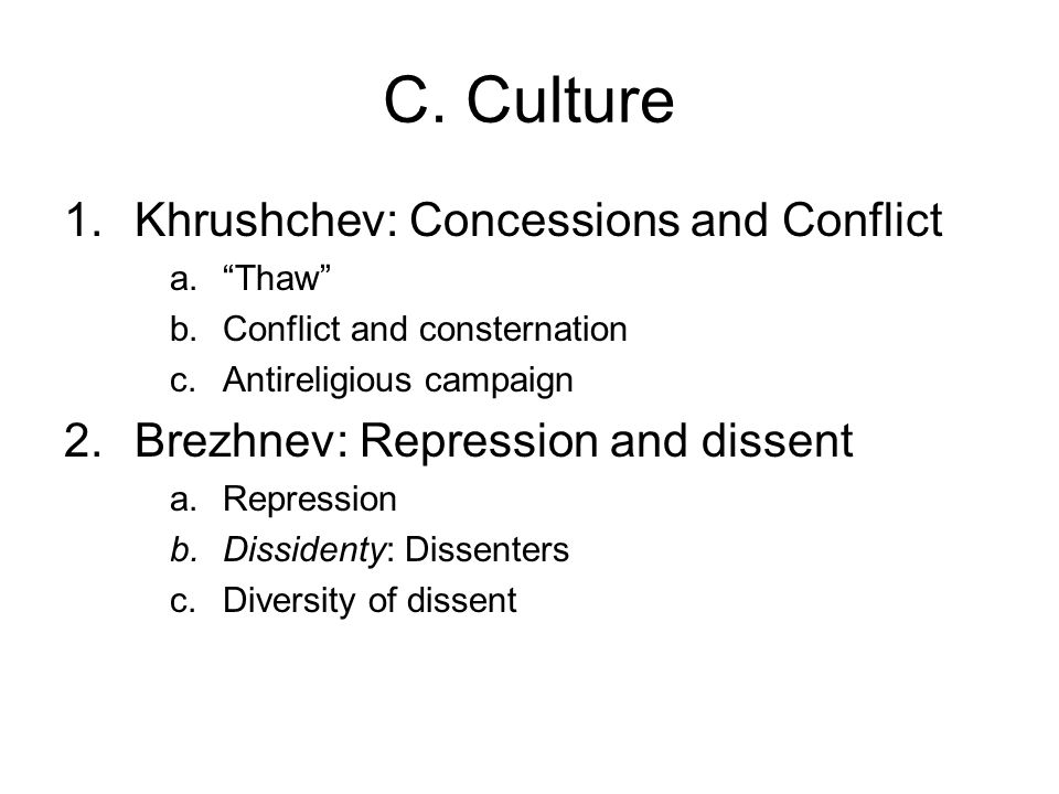 """C. Culture 1.Khrushchev: Concessions and Conflict a.""""Thaw"""" b.Conflict and consternation c.Antireligious campaign 2.Brezhnev: Repression and dissent a."""