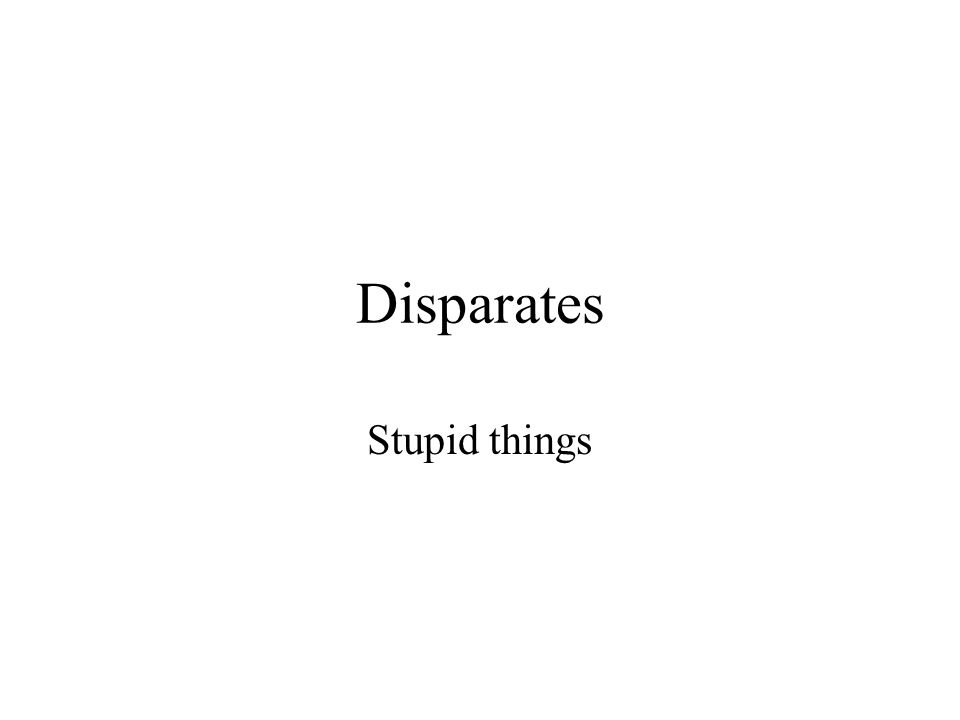 Disparates Stupid things