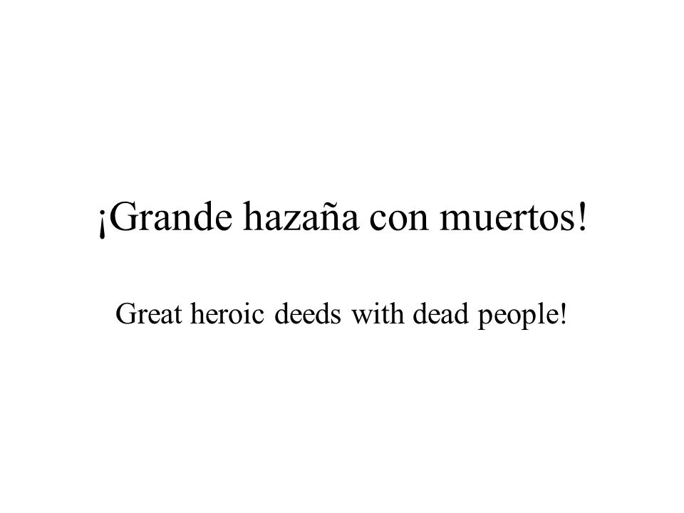 ¡Grande hazaña con muertos! Great heroic deeds with dead people!