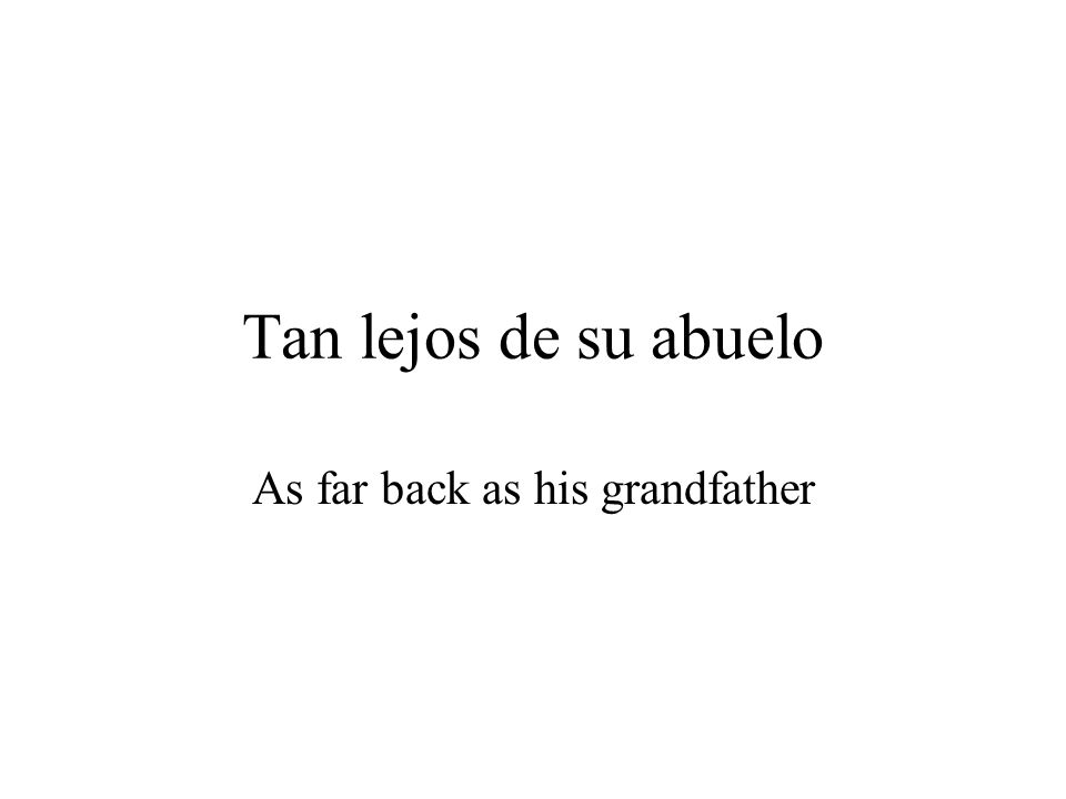 Tan lejos de su abuelo As far back as his grandfather