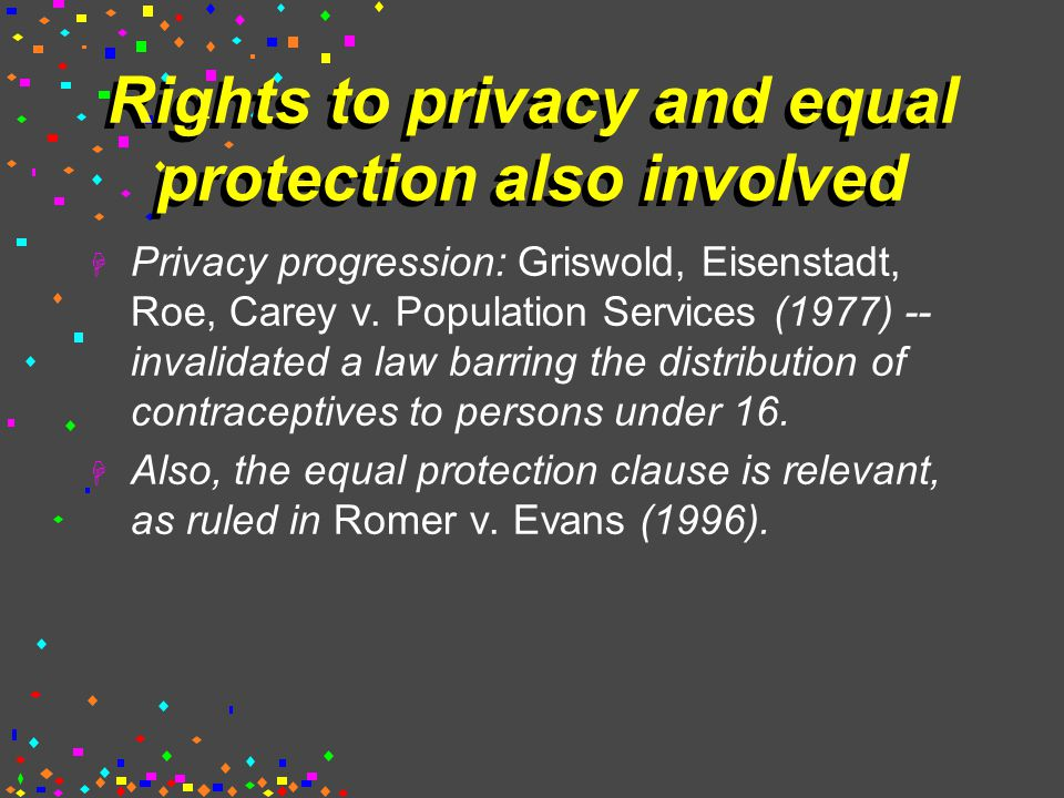 Rights to privacy and equal protection also involved  Privacy progression: Griswold, Eisenstadt, Roe, Carey v.