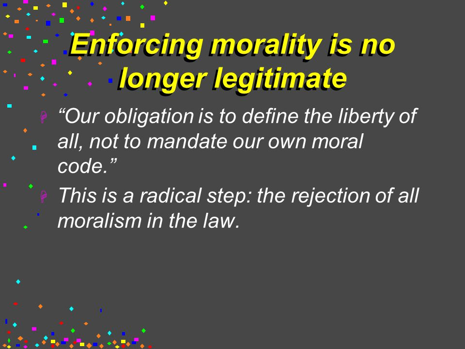 Enforcing morality is no longer legitimate  Our obligation is to define the liberty of all, not to mandate our own moral code.  This is a radical step: the rejection of all moralism in the law.