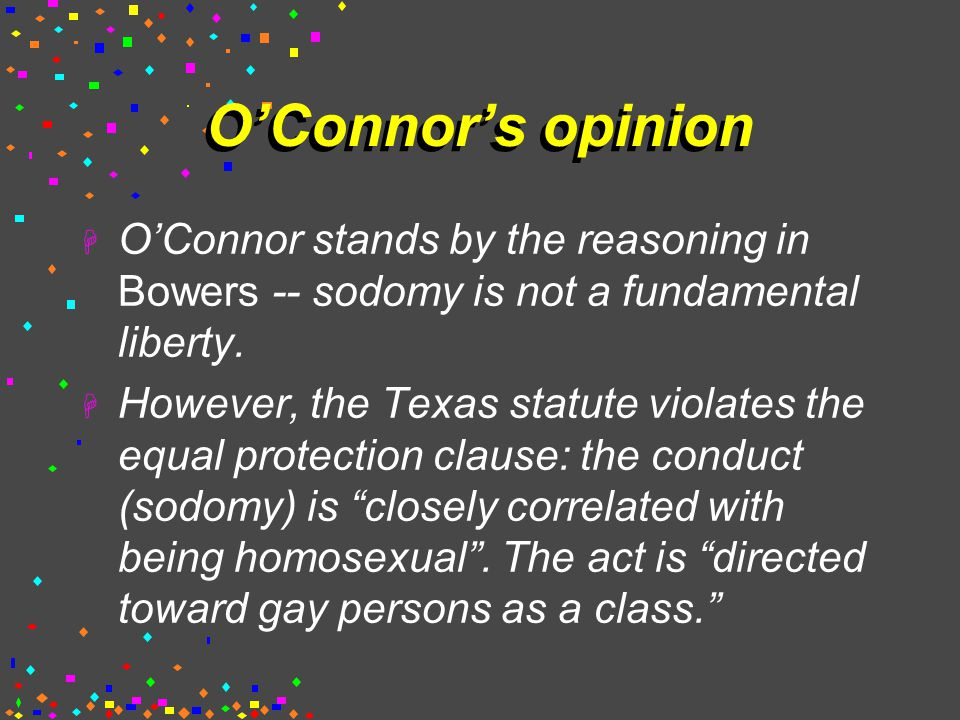 O'Connor's opinion  O'Connor stands by the reasoning in Bowers -- sodomy is not a fundamental liberty.