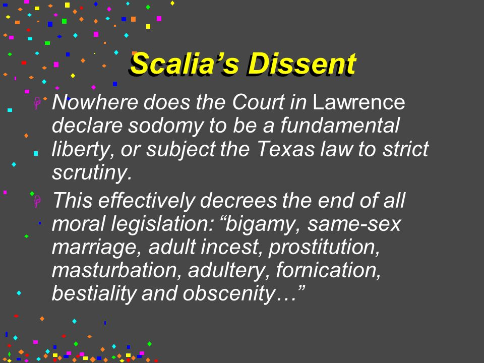 Scalia's Dissent  Nowhere does the Court in Lawrence declare sodomy to be a fundamental liberty, or subject the Texas law to strict scrutiny.
