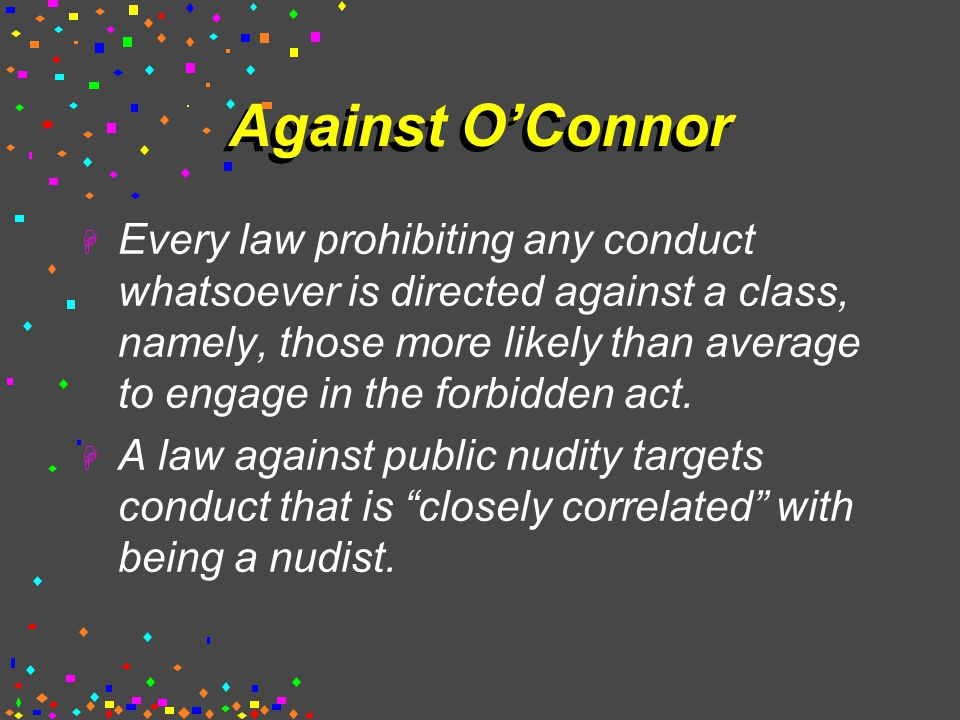 Against O'Connor  Every law prohibiting any conduct whatsoever is directed against a class, namely, those more likely than average to engage in the forbidden act.