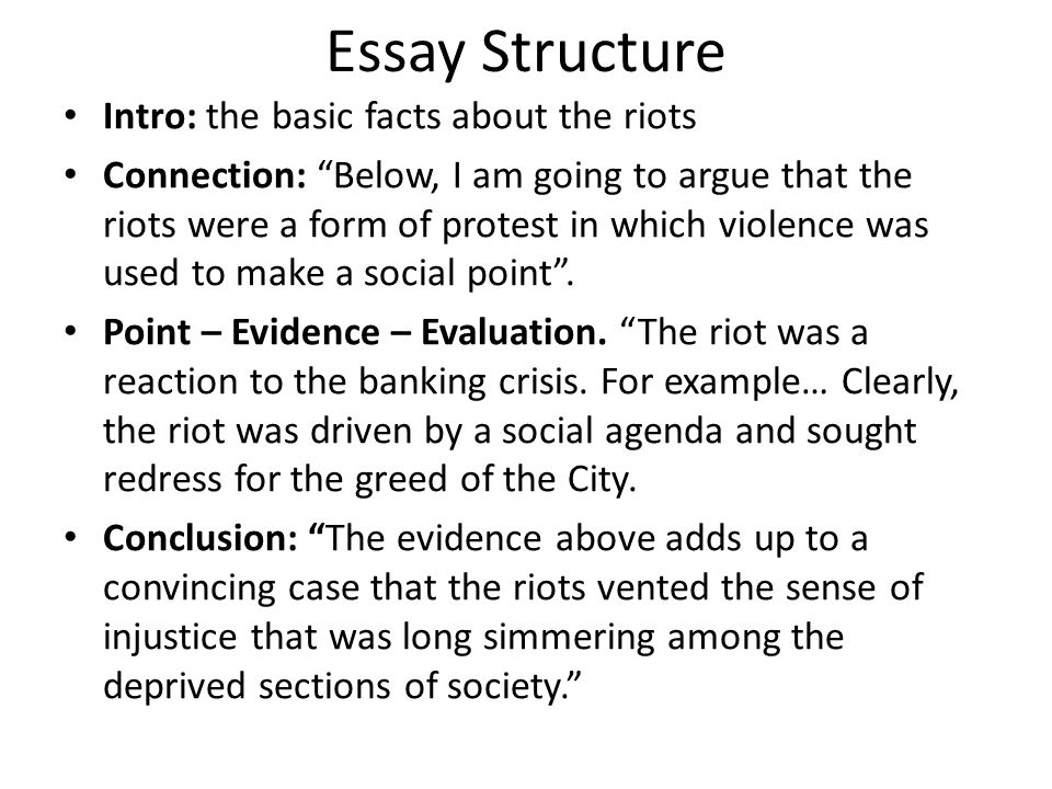 Essay Structure Intro: the basic facts about the riots Connection: Below, I am going to argue that the riots were a form of protest in which violence was used to make a social point .