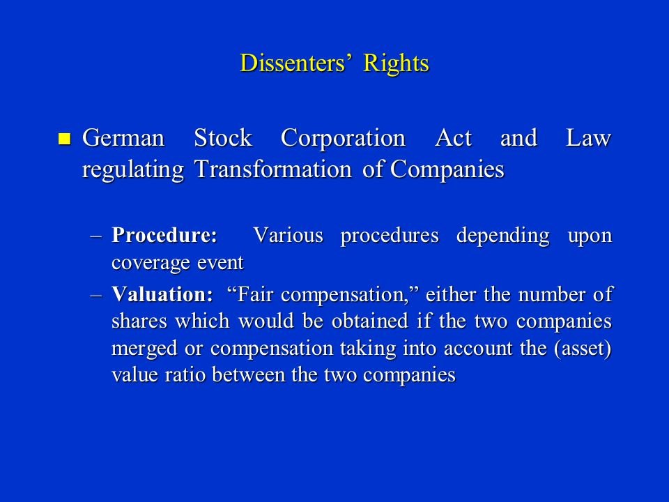 Dissenters' Rights German Stock Corporation Act and Law regulating Transformation of Companies German Stock Corporation Act and Law regulating Transformation of Companies –Procedure: Various procedures depending upon coverage event –Valuation: Fair compensation, either the number of shares which would be obtained if the two companies merged or compensation taking into account the (asset) value ratio between the two companies