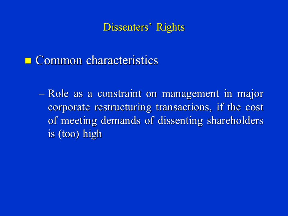 Dissenters' Rights Common characteristics Common characteristics –Role as a constraint on management in major corporate restructuring transactions, if the cost of meeting demands of dissenting shareholders is (too) high