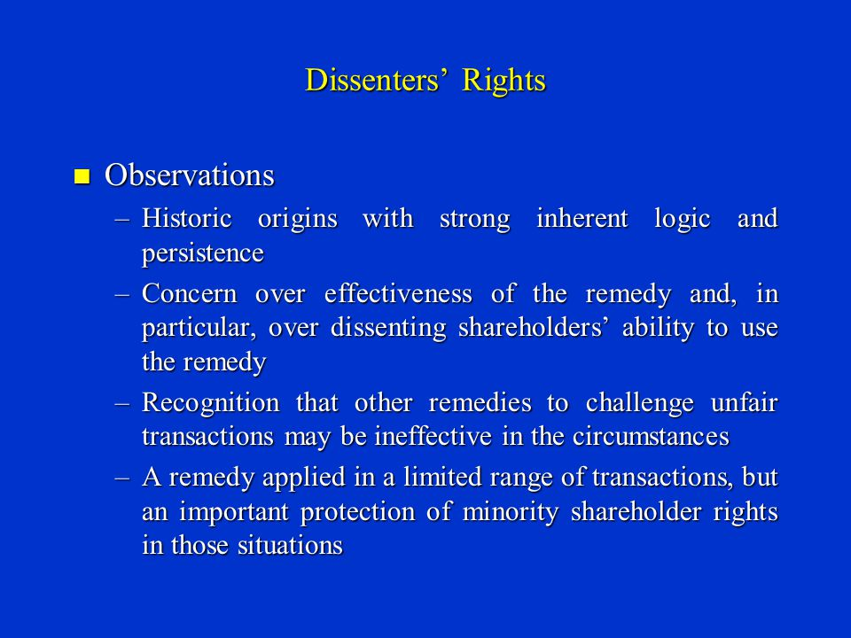 Dissenters' Rights Observations Observations –Historic origins with strong inherent logic and persistence –Concern over effectiveness of the remedy and, in particular, over dissenting shareholders' ability to use the remedy –Recognition that other remedies to challenge unfair transactions may be ineffective in the circumstances –A remedy applied in a limited range of transactions, but an important protection of minority shareholder rights in those situations