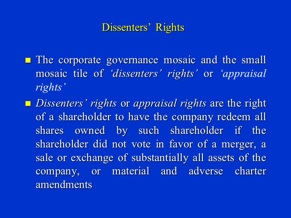 Dissenters' Rights The corporate governance mosaic and the small mosaic tile of 'dissenters' rights' or The corporate governance mosaic and the small mosaic tile of 'dissenters' rights' or 'appraisal rights' Dissenters' rights or appraisal rights are the right of a shareholder to have the company redeem all shares owned by such shareholder if the shareholder did not vote in favor of a merger, a sale or exchange of substantially all assets of the company, or material and adverse charter amendments Dissenters' rights or appraisal rights are the right of a shareholder to have the company redeem all shares owned by such shareholder if the shareholder did not vote in favor of a merger, a sale or exchange of substantially all assets of the company, or material and adverse charter amendments