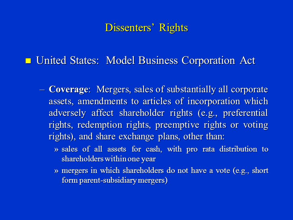 Dissenters' Rights United States: Model Business Corporation Act United States: Model Business Corporation Act –Coverage: Mergers, sales of substantially all corporate assets, amendments to articles of incorporation which adversely affect shareholder rights (e.g., preferential rights, redemption rights, preemptive rights or voting rights), and share exchange plans, other than: »sales of all assets for cash, with pro rata distribution to shareholders within one year »mergers in which shareholders do not have a vote (e.g., short form parent-subsidiary mergers)