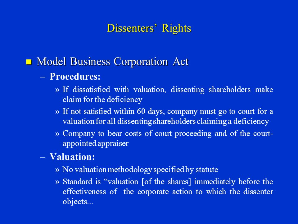 Dissenters' Rights Model Business Corporation Act Model Business Corporation Act – –Procedures: » »If dissatisfied with valuation, dissenting shareholders make claim for the deficiency » »If not satisfied within 60 days, company must go to court for a valuation for all dissenting shareholders claiming a deficiency » »Company to bear costs of court proceeding and of the court- appointed appraiser – –Valuation: » »No valuation methodology specified by statute » »Standard is valuation [of the shares] immediately before the effectiveness of the corporate action to which the dissenter objects...