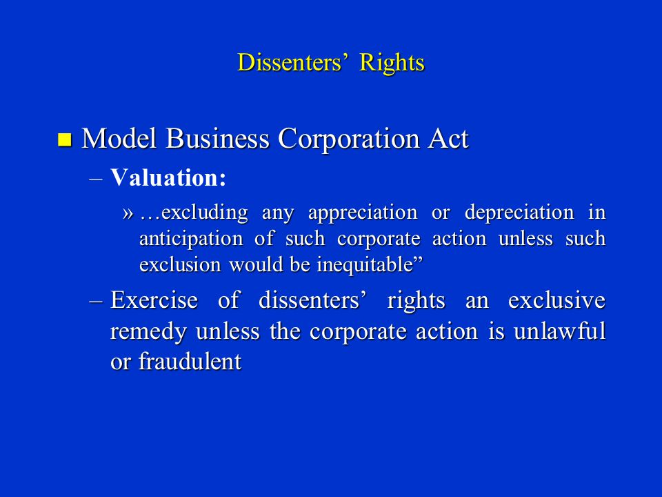 Dissenters' Rights Model Business Corporation Act Model Business Corporation Act – –Valuation: »…excluding any appreciation or depreciation in anticipation of such corporate action unless such exclusion would be inequitable –Exercise of dissenters' rights an exclusive remedy unless the corporate action is unlawful or fraudulent
