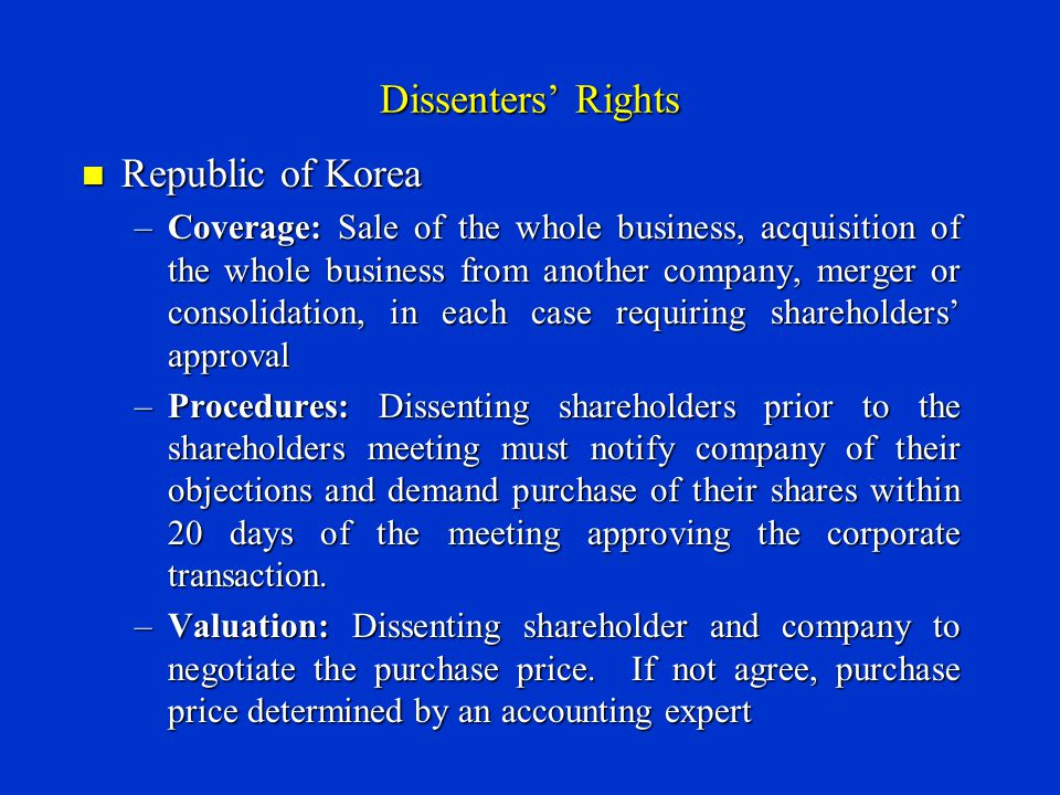 Dissenters' Rights Republic of Korea Republic of Korea –Coverage: Sale of the whole business, acquisition of the whole business from another company, merger or consolidation, in each case requiring shareholders' approval –Procedures: Dissenting shareholders prior to the shareholders meeting must notify company of their objections and demand purchase of their shares within 20 days of the meeting approving the corporate transaction.