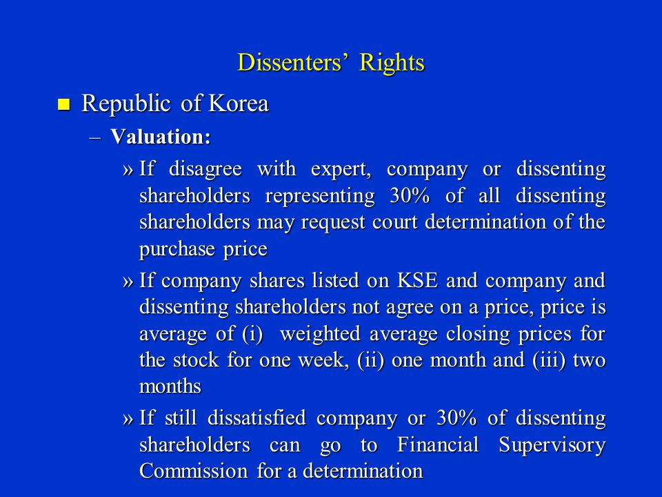 Dissenters' Rights Republic of Korea Republic of Korea –Valuation: »If disagree with expert, company or dissenting shareholders representing 30% of all dissenting shareholders may request court determination of the purchase price »If company shares listed on KSE and company and dissenting shareholders not agree on a price, price is average of (i) weighted average closing prices for the stock for one week, (ii) one month and (iii) two months »If still dissatisfied company or 30% of dissenting shareholders can go to Financial Supervisory Commission for a determination