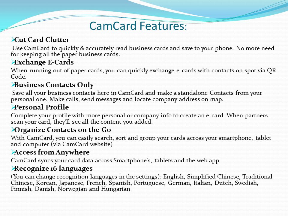 CamCard Features :  Cut Card Clutter Use CamCard to quickly & accurately read business cards and save to your phone. No more need for keeping all the
