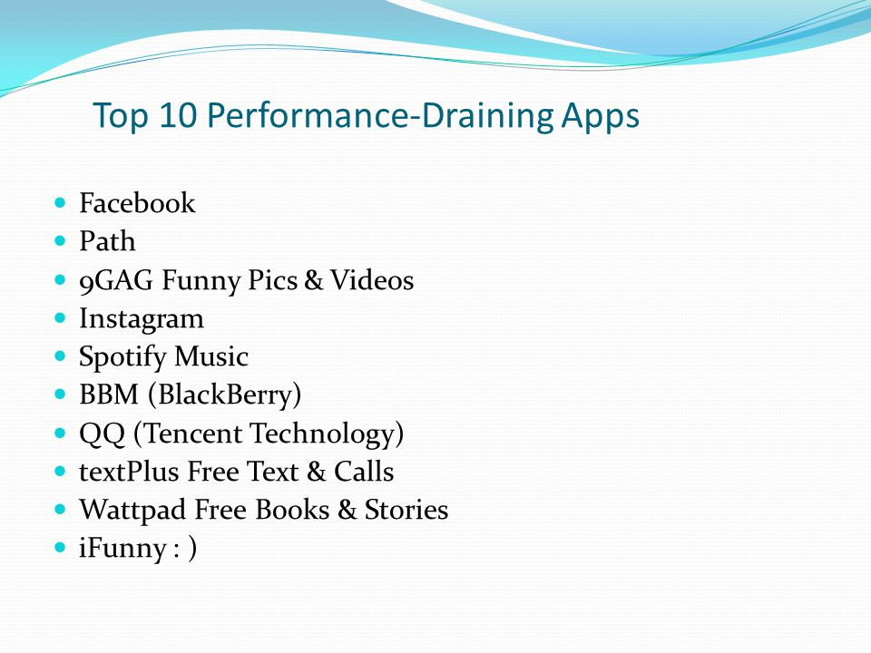 Top 10 Performance-Draining Apps Facebook Path 9GAG Funny Pics & Videos Instagram Spotify Music BBM (BlackBerry) QQ (Tencent Technology) textPlus Free