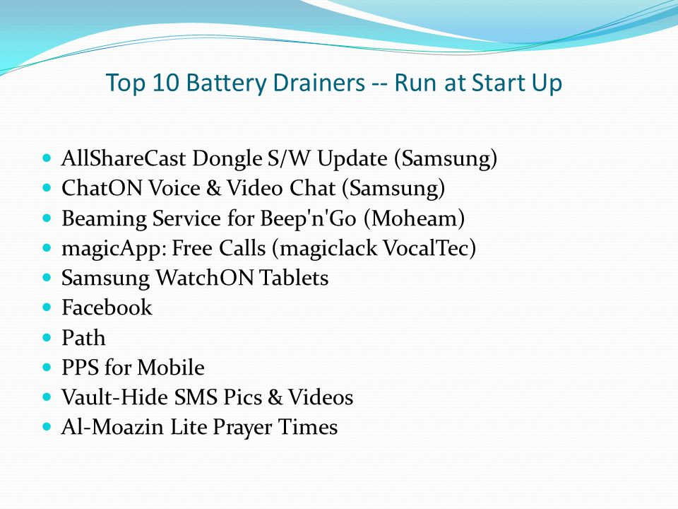 Top 10 Battery Drainers -- Run at Start Up AllShareCast Dongle S/W Update (Samsung) ChatON Voice & Video Chat (Samsung) Beaming Service for Beep'n'Go