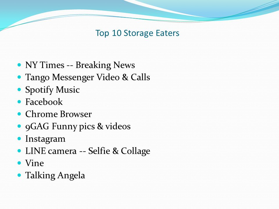 Top 10 Storage Eaters NY Times -- Breaking News Tango Messenger Video & Calls Spotify Music Facebook Chrome Browser 9GAG Funny pics & videos Instagram