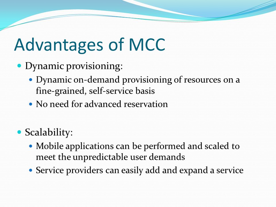 Advantages of MCC Dynamic provisioning: Dynamic on-demand provisioning of resources on a fine-grained, self-service basis No need for advanced reserva