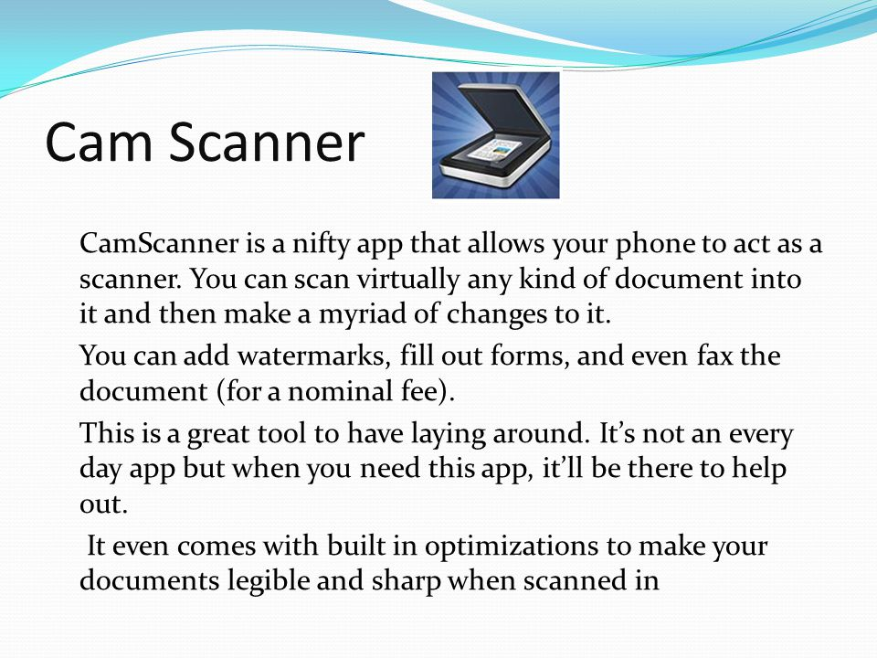 Cam Scanner CamScanner is a nifty app that allows your phone to act as a scanner. You can scan virtually any kind of document into it and then make a