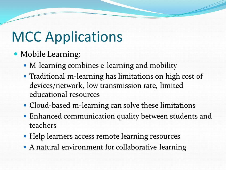 MCC Applications Mobile Learning: M-learning combines e-learning and mobility Traditional m-learning has limitations on high cost of devices/network,