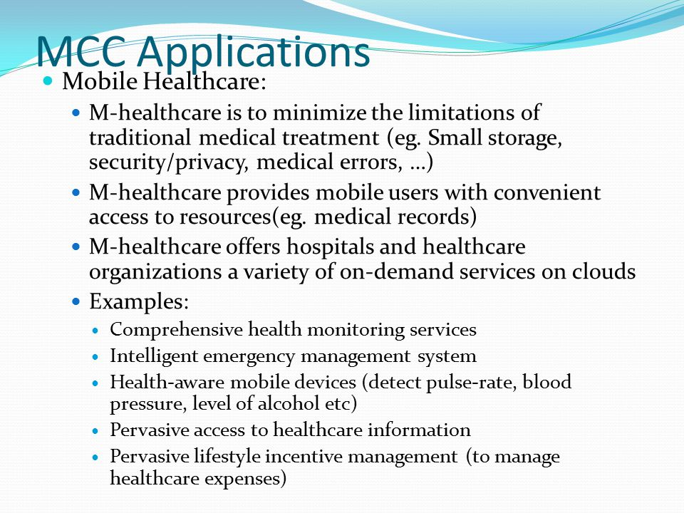MCC Applications Mobile Healthcare: M-healthcare is to minimize the limitations of traditional medical treatment (eg. Small storage, security/privacy,