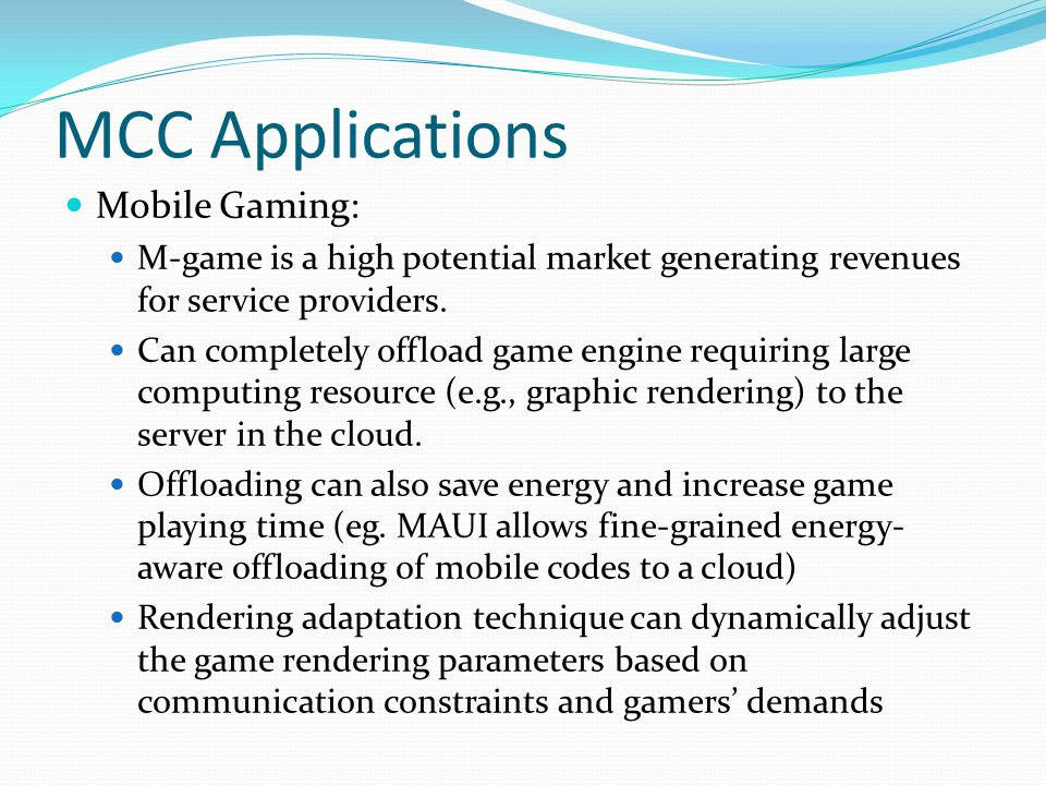 MCC Applications Mobile Gaming: M-game is a high potential market generating revenues for service providers. Can completely offload game engine requir