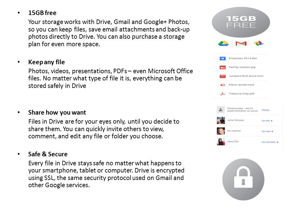 15GB free Your storage works with Drive, Gmail and Google+ Photos, so you can keep files, save email attachments and back-up photos directly to Drive.