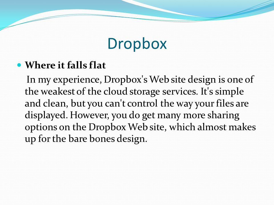 Dropbox Where it falls flat In my experience, Dropbox's Web site design is one of the weakest of the cloud storage services. It's simple and clean, bu