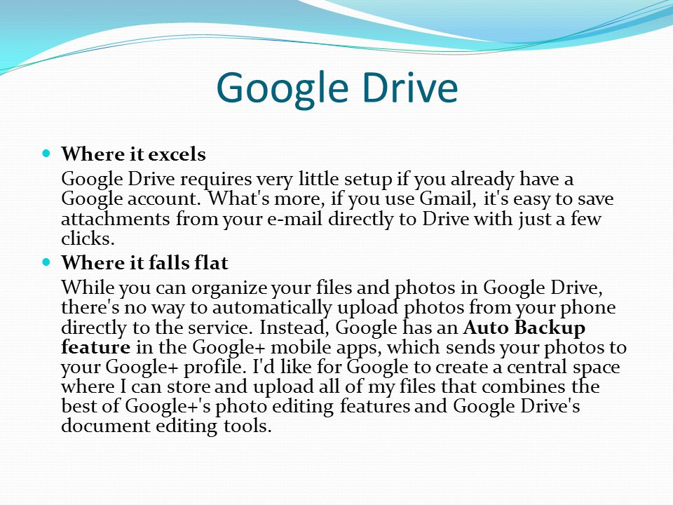 Google Drive Where it excels Google Drive requires very little setup if you already have a Google account. What's more, if you use Gmail, it's easy to