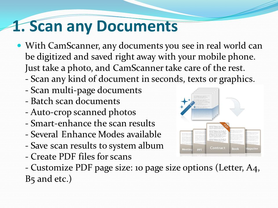 1. Scan any Documents With CamScanner, any documents you see in real world can be digitized and saved right away with your mobile phone. Just take a p