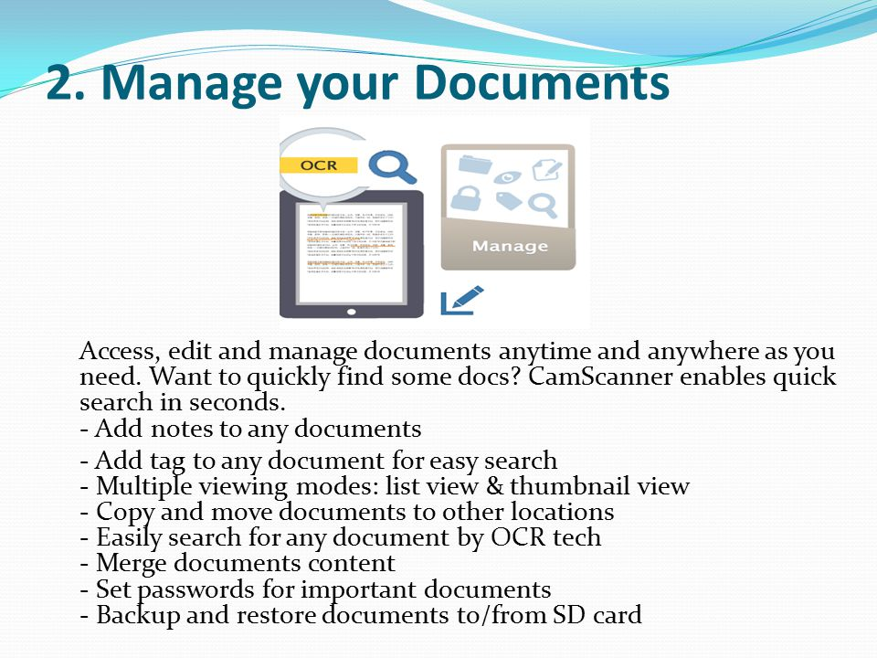2. Manage your Documents Access, edit and manage documents anytime and anywhere as you need. Want to quickly find some docs? CamScanner enables quick