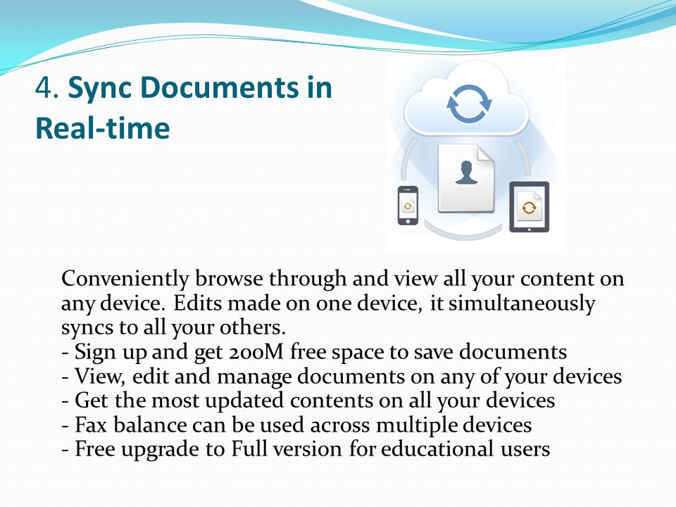 4. Sync Documents in Real-time Conveniently browse through and view all your content on any device. Edits made on one device, it simultaneously syncs