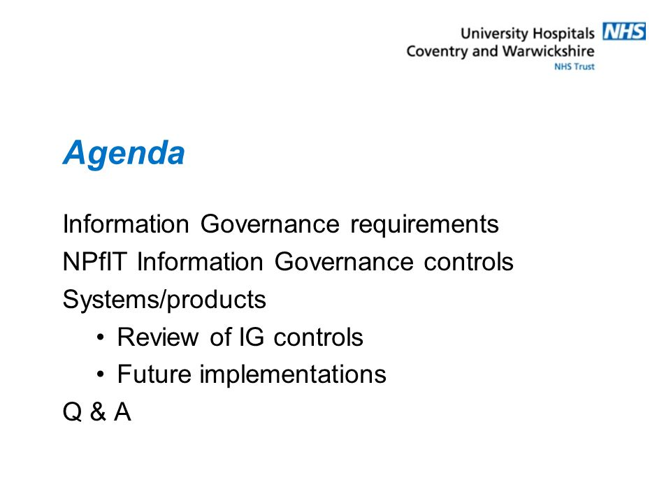 Agenda Information Governance requirements NPfIT Information Governance controls Systems/products Review of IG controls Future implementations Q & A