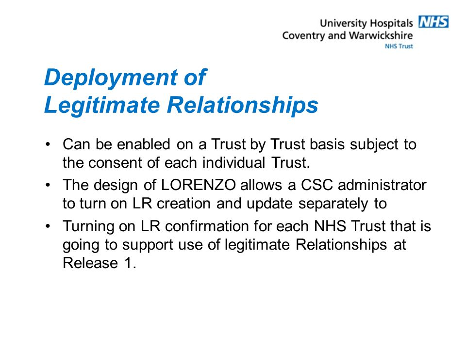 Deployment of Legitimate Relationships Can be enabled on a Trust by Trust basis subject to the consent of each individual Trust.