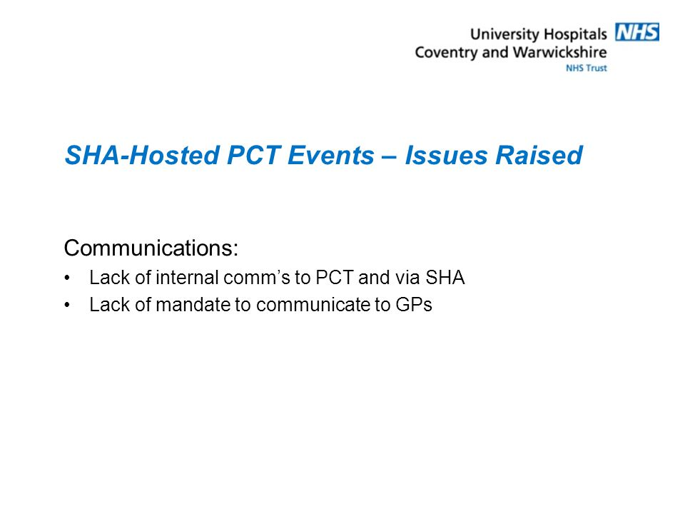 SHA-Hosted PCT Events – Issues Raised Communications: Lack of internal comm's to PCT and via SHA Lack of mandate to communicate to GPs