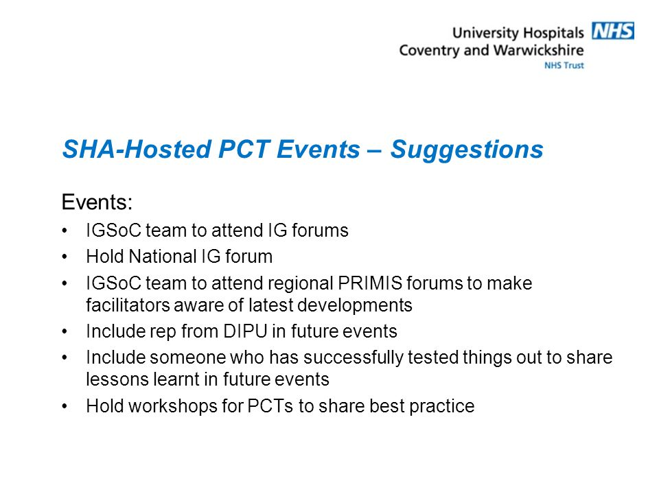 SHA-Hosted PCT Events – Suggestions Events: IGSoC team to attend IG forums Hold National IG forum IGSoC team to attend regional PRIMIS forums to make facilitators aware of latest developments Include rep from DIPU in future events Include someone who has successfully tested things out to share lessons learnt in future events Hold workshops for PCTs to share best practice